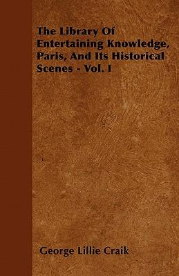 The Library Of Entertaining Knowledge, Paris, And Its Historical Scenes - Vol. I