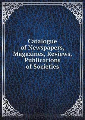 Catalogue of Newspapers, Magazines, Reviews, Publications of Societies