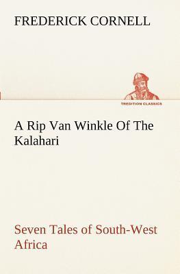 A Rip Van Winkle Of The Kalahari Seven Tales of South-West Africa