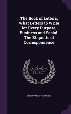 The Book of Letters, What Letters to Write for Every Purpose, Business and Social. the Etiquette of Correspondence