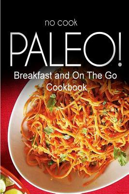 No-Cook Paleo! Breakfast and On the Go Cookbook