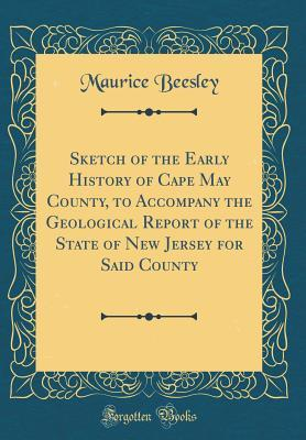 Sketch of the Early History of Cape May County, to Accompany the Geological Report of the State of New Jersey for Said County (Classic Reprint)