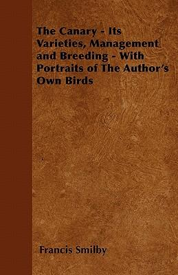 The Canary - Its Varieties, Management and Breeding - With Portraits of The Author's Own Birds
