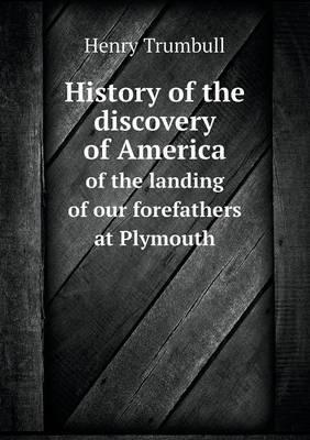 History of the Discovery of America of the Landing of Our Forefathers at Plymouth