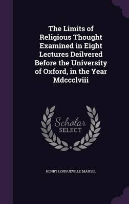 The Limits of Religious Thought Examined in Eight Lectures Deilvered Before the University of Oxford, in the Year MDCCCLVIII