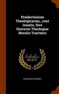 Praelectionum Theologicarum.Continuatio, Sive Universe Theologiae Moralis Tractatus