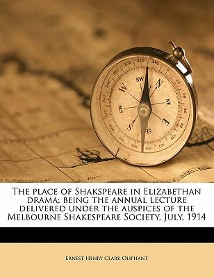 The Place of Shakspeare in Elizabethan Drama; Being the Annual Lecture Delivered Under the Auspices of the Melbourne Shakespeare Society, July, 1914