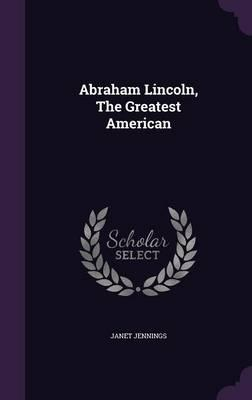 Abraham Lincoln, the Greatest American