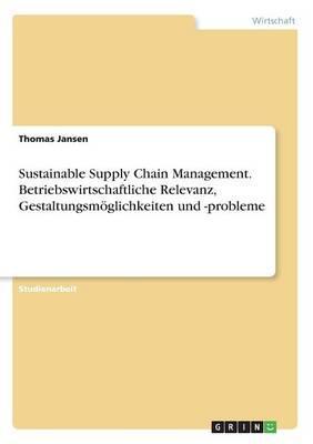 Sustainable Supply Chain Management. Betriebswirtschaftliche Relevanz, Gestaltungsmöglichkeiten und -probleme