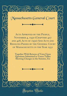 Acts Approved by the People, November 4, 1930 (Chapters 427 and 428, Acts of 1930) And Acts and Resolves Passed by the General Court of Massachusetts ... Submitted to Voters Tables Showing Change