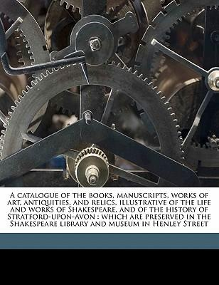 A Catalogue of the Books, Manuscripts, Works of Art, Antiquities, and Relics, Illustrative of the Life and Works of Shakespeare, and of the History of ... Library and Museum in Henley Street