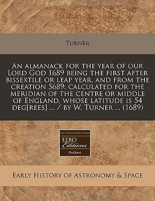 An Almanack for the Year of Our Lord God 1689 Being the First After Bissextile or Leap Year, and from the Creation 5689