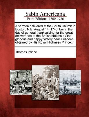A   Sermon Delivered at the South Church in Boston, N.E. August 14, 1746, Being the Day of General Thanksgiving for the Great Deliverance of the Briti