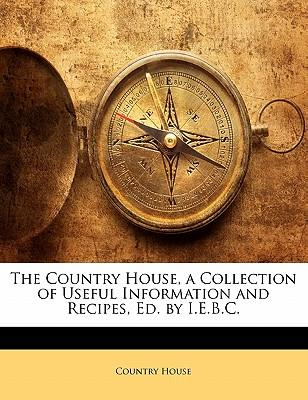 The Country House, a Collection of Useful Information and Recipes, Ed. by I.E.B.C.