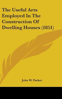 The Useful Arts Employed in the Construction of Dwelling Houses (1851)