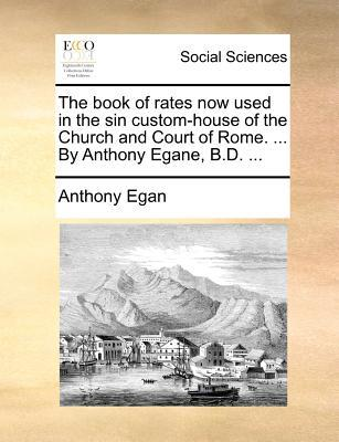 The Book of Rates Now Used in the Sin Custom-House of the Church and Court of Rome. ... by Anthony Egane, B.D. ...