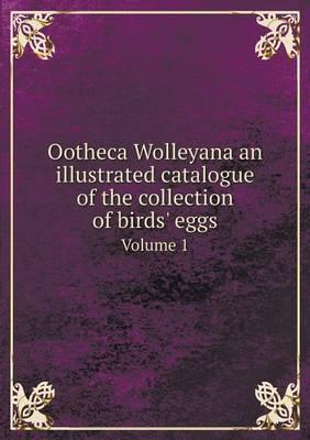 Ootheca Wolleyana an Illustrated Catalogue of the Collection of Birds' Eggs Volume 1