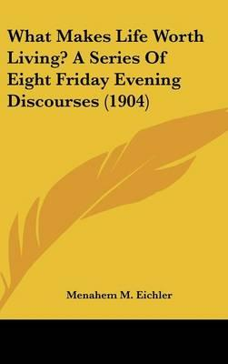 What Makes Life Worth Living? a Series of Eight Friday Evening Discourses (1904)