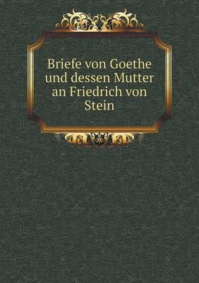 Briefe Von Goethe Und Dessen Mutter an Friedrich Von Stein
