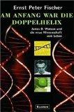 Am Anfang war die Doppelhelix. James D. Watson und die neue Wissenschaft vom Leben