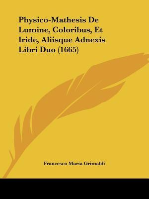 Physico-Mathesis de Lumine, Coloribus, Et Iride, Aliisque Adnexis Libri Duo (1665)