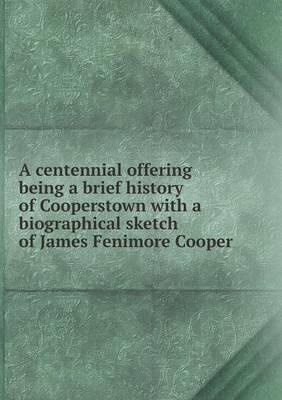 A Centennial Offering Being a Brief History of Cooperstown with a Biographical Sketch of James Fenimore Cooper