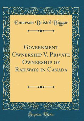 Government Ownership V. Private Ownership of Railways in Canada (Classic Reprint)