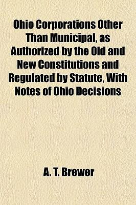Ohio Corporations Other Than Municipal, as Authorized by the Old and New Constitutions and Regulated by Statute, with Notes of Ohio Decisions