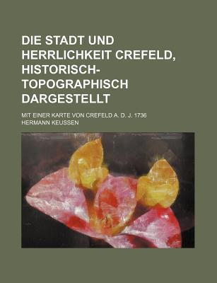 Die Stadt Und Herrlichkeit Crefeld, Historisch-Topographisch Dargestellt; Mit Einer Karte Von Crefeld A. D. J. 1736