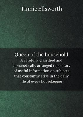 Queen of the Household a Carefully Classified and Alphabetically Arranged Repository of Useful Information on Subjects That Constantly Arise in the Daily Life of Every Housekeeper