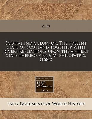 Scotiae Indiculum, Or, the Present State of Scotland Together with Divers Reflections Upon the Antient State Thereof / By A.M. Philopatris. (1682)