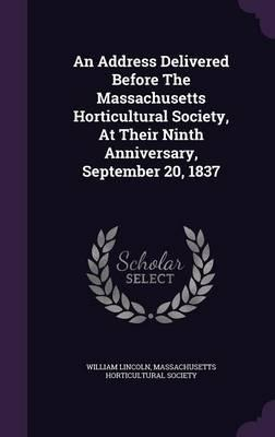 An Address Delivered Before the Massachusetts Horticultural Society, at Their Ninth Anniversary, September 20, 1837