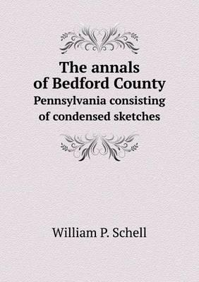 The Annals of Bedford County Pennsylvania Consisting of Condensed Sketches