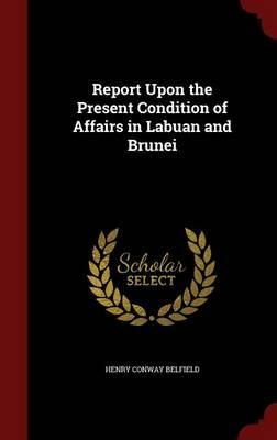 Report Upon the Present Condition of Affairs in Labuan and Brunei