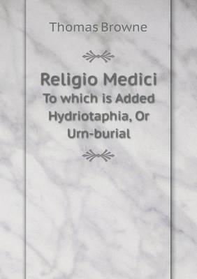 Religio Medici to Which Is Added Hydriotaphia, or Urn-Burial