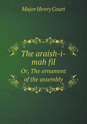 The Araish-I-Mah Fil Or, the Ornament of the Assembly