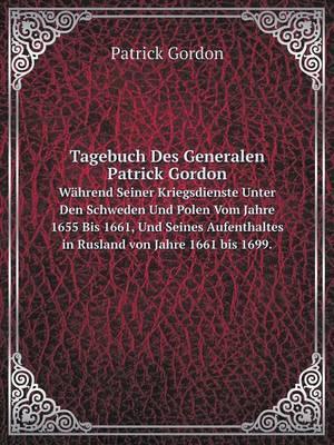 Tagebuch Des Generalen Patrick Gordon Wahrend Seiner Kriegsdienste Unter Den Schweden Und Polen Vom Jahre 1655 Bis 1661, Und Seines Aufenthaltes in Rusland Von Jahre 1661 Bis 1699.