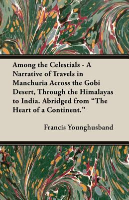 Among the Celestials - A Narrative of Travels in Manchuria Across the Gobi Desert, Through the Himalayas to India. Abridged from the Heart of a Conti
