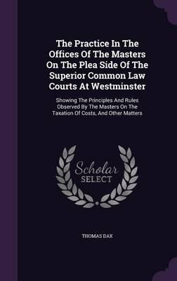 The Practice in the Offices of the Masters on the Plea Side of the Superior Common Law Courts at Westminster