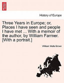 Three Years in Europe; Or, Places I Have Seen and People I Have Met with a Memoir of the Author, by William Farmer [with a Portrait ]