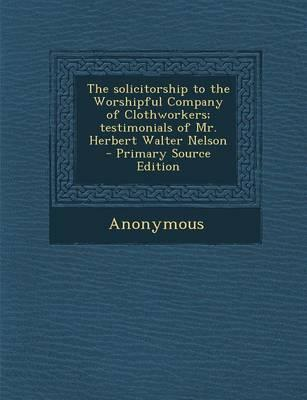 The Solicitorship to the Worshipful Company of Clothworkers; Testimonials of Mr. Herbert Walter Nelson