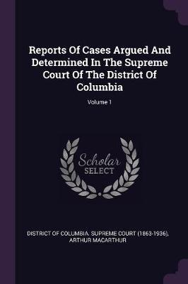 Reports of Cases Argued and Determined in the Supreme Court of the District of Columbia; Volume 1