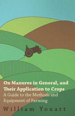 On Manures in General, and Their Application to Crops - A Guide to the Methods and Equipment of Farming