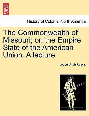 The Commonwealth of Missouri; or, the Empire State of the American Union. A lecture