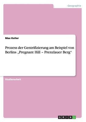 """Prozess der Gentrifizierung am Beispiel von Berlins """"Pregnant Hill - Prenzlauer Berg"""""""