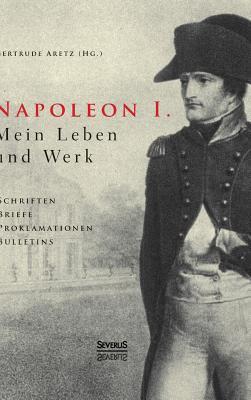 Napoleon I. Mein Leben und Werk. Schriften, Briefe, Proklamationen, Bulletins