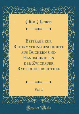 Beiträge zur Reformationsgeschichte aus Büchern und Handschriften der Zwickauer Ratsschulbibliothek, Vol. 3 (Classic Reprint)