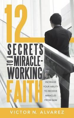 12 Secrets to a Miracle-working Faith