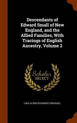 Descendants of Edward Small of New England, and the Allied Families, with Tracings of English Ancestry, Volume 2