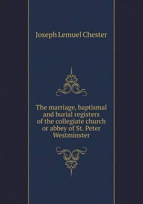 The Marriage, Baptismal and Burial Registers of the Collegiate Church or Abbey of St. Peter Westminster